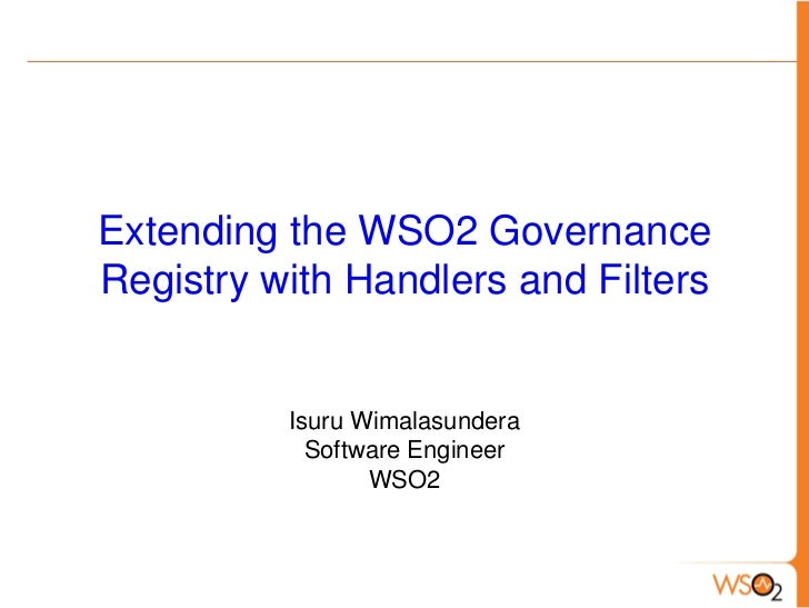 Extending the WSO2 GovernanceRegistry with Handlers and Filters          Isuru Wimalasundera            Software Engineer ...