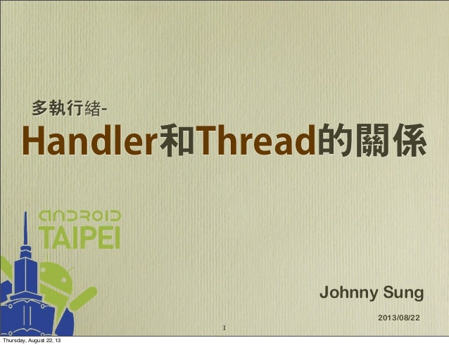 Handler和Thread的關係 Johnny Sung 2013/08/22 多執行緒- 1 Thursday, August 22, 13