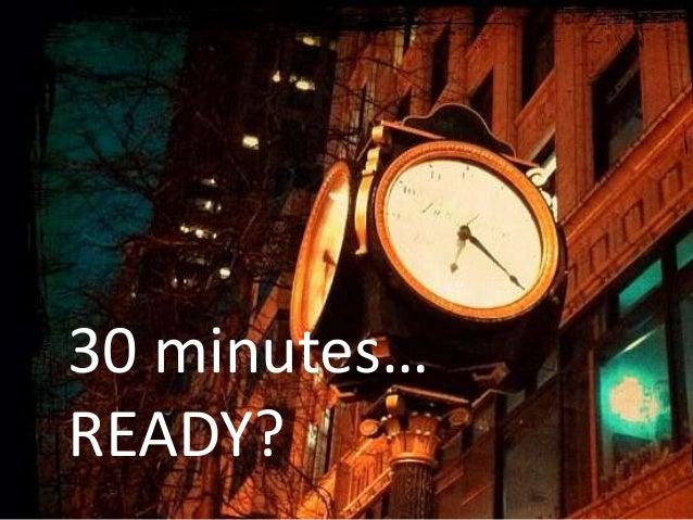 30 minutes…READY?