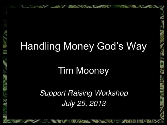 Handling Money God's Way Tim Mooney Support Raising Workshop July 25, 2013