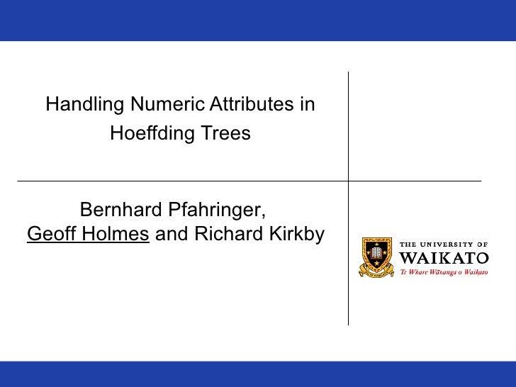 Handling Numeric Attributes in  Hoeffding Trees Bernhard Pfahringer,  Geoff Holmes  and Richard Kirkby