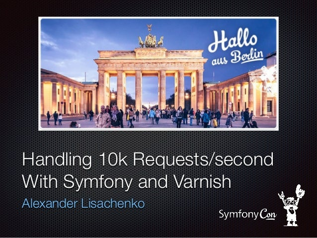 Handling 10k Requests/second With Symfony and Varnish Alexander Lisachenko