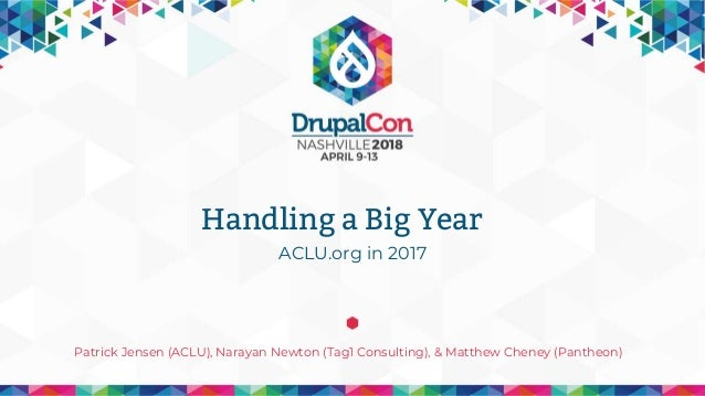 ACLU.org in 2017 Patrick Jensen (ACLU), Narayan Newton (Tag1 Consulting), & Matthew Cheney (Pantheon) Handling a Big Year