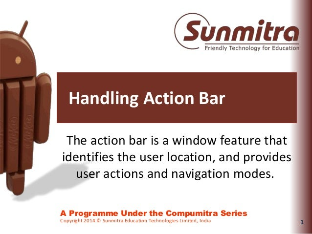 1 A Programme Under the Compumitra Series Copyright 2014 © Sunmitra Education Technologies Limited, India Handling Action ...
