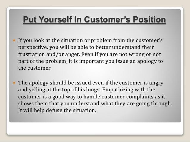 Put Yourself In Customer's Position  If you look at the situation or problem from the customer's perspective, you will be...