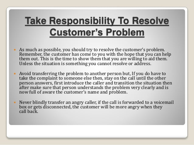 Take Responsibility To Resolve Customer's Problem  As much as possible, you should try to resolve the customer's problem....