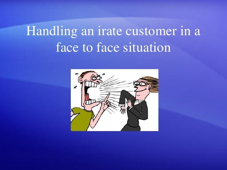Handling an irate customer in a     face to face situation