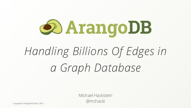 Copyright © ArangoDB GmbH, 2016 Handling Billions Of Edges in a Graph Database Michael Hackstein @mchacki