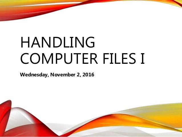 HANDLING COMPUTER FILES I Wednesday, November 2, 2016