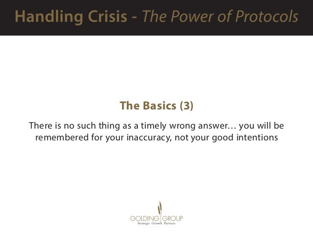 The Basics (3) There is no such thing as a timely wrong answer… you will be remembered for your inaccuracy, not your good ...