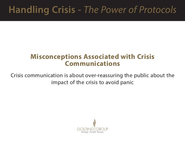 Misconceptions Associated with Crisis Communications Crisis communication is about over-reassuring the public about the im...
