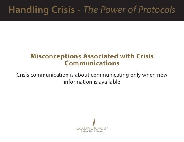 Misconceptions Associated with Crisis Communications Crisis communication is about communicating only when new information...