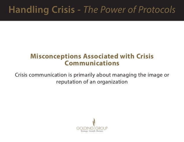 Misconceptions Associated with Crisis Communications Crisis communication is primarily about managing the image or reputat...