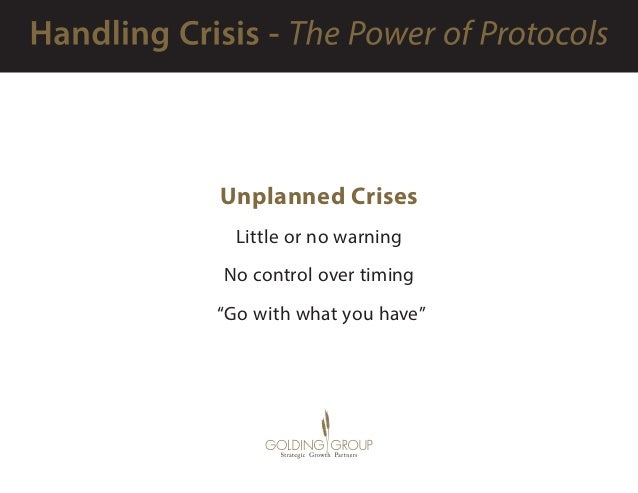 """Unplanned Crises Little or no warning No control over timing """"Go with what you have"""""""