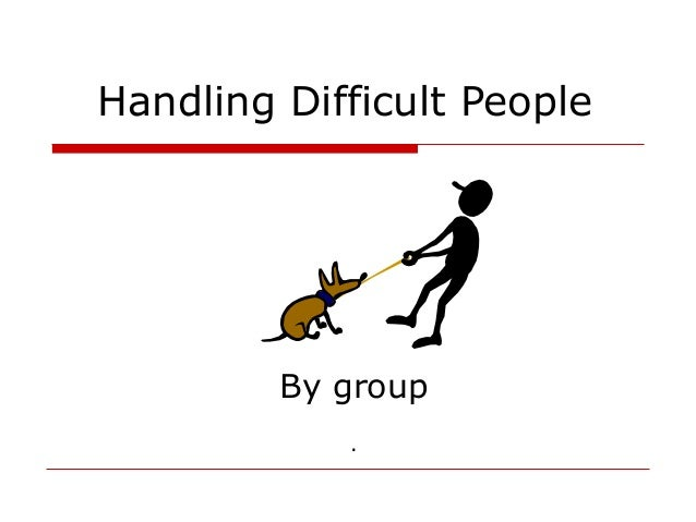 handling difficult people Difficult people defy logic some are blissfully unaware of the negative impact that they have on those around them, and others seem to derive satisfaction from creating chaos and pushing other.