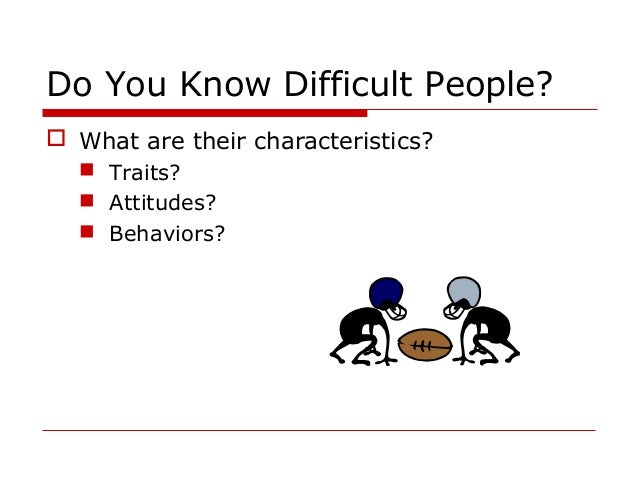 handling difficult people In an article titled becoming adept at dealing with difficult people and avoiding conflict, elizabeth scott states people should work to maintain a sense of.
