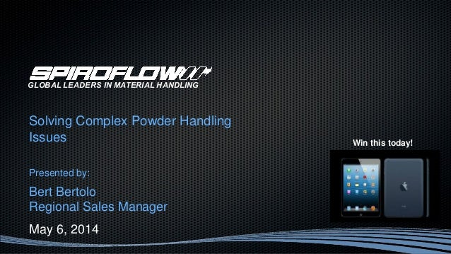 Solving Complex Powder Handling Issues Presented by: Bert Bertolo Regional Sales Manager May 6, 2014 GLOBAL LEADERS IN MAT...