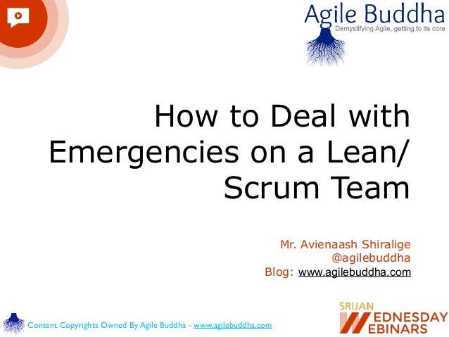 How to Deal with Emergencies on a Lean/ Scrum Team Mr. Avienaash Shiralige @agilebuddha Blog: www.agilebuddha.com Content ...