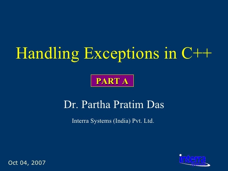 Oct 04, 2007 Handling Exceptions in C++ Dr. Partha Pratim Das Interra Systems (India) Pvt. Ltd.   PART A