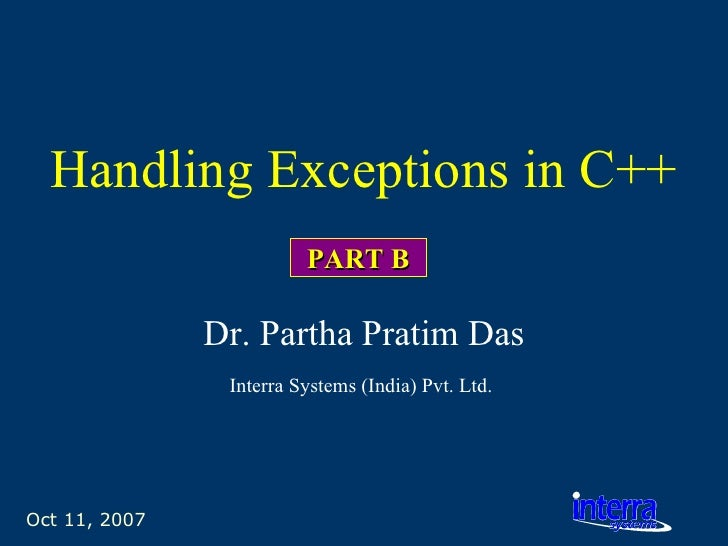 Oct 11, 2007 Handling Exceptions in C++ Dr. Partha Pratim Das Interra Systems (India) Pvt. Ltd.   PART B