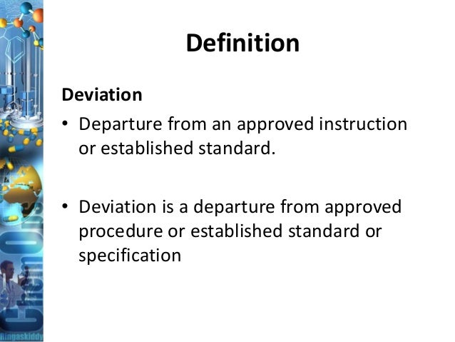 Definition Deviation • Departure from an approved instruction or established standard. • Deviation is a departure from app...