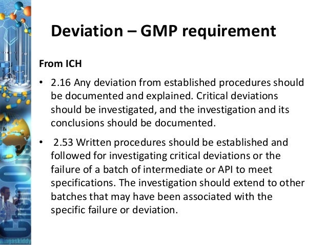 Deviation – GMP requirement From ICH • 2.16 Any deviation from established procedures should be documented and explained. ...