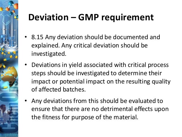 Deviation – GMP requirement • 8.15 Any deviation should be documented and explained. Any critical deviation should be inve...