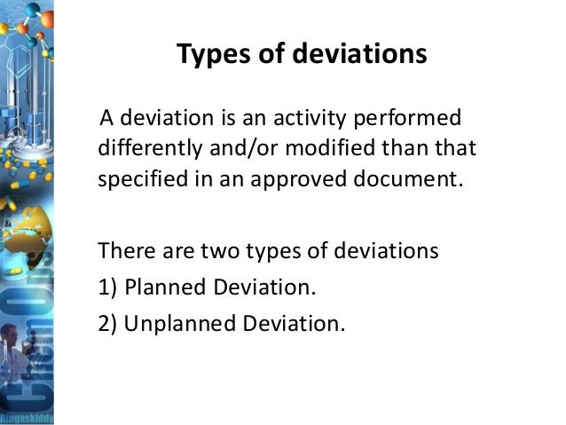 Types of deviations A deviation is an activity performed differently and/or modified than that specified in an approved do...