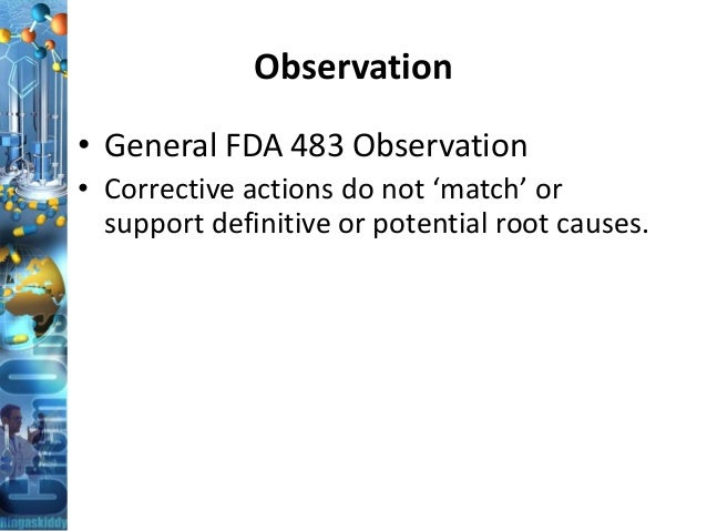 Observation • General FDA 483 Observation • Corrective actions do not 'match' or support definitive or potential root caus...