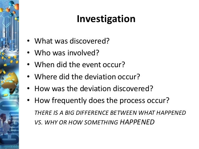 Investigation • What was discovered? • Who was involved? • When did the event occur? • Where did the deviation occur? • Ho...
