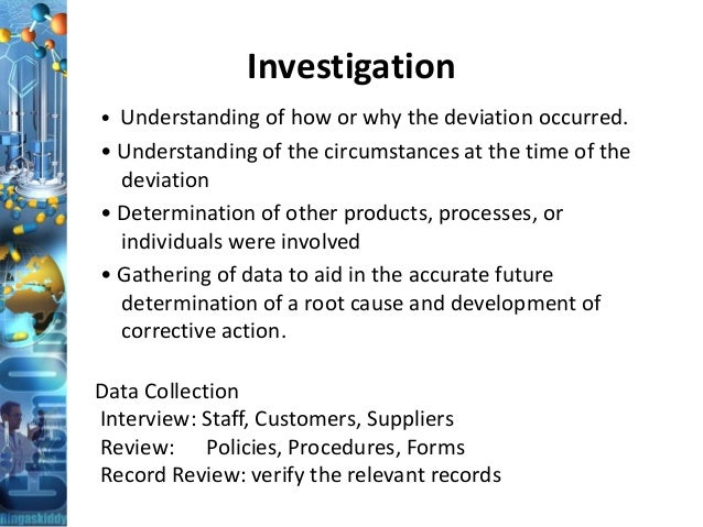 Investigation • Understanding of how or why the deviation occurred. • Understanding of the circumstances at the time of th...
