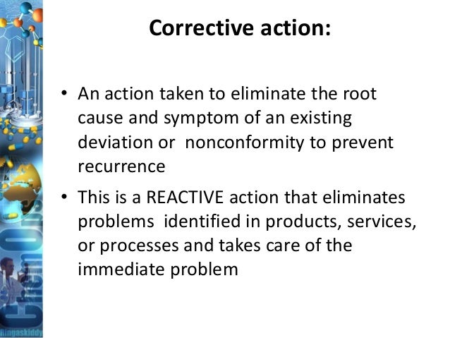 Corrective action: • An action taken to eliminate the root cause and symptom of an existing deviation or nonconformity to ...