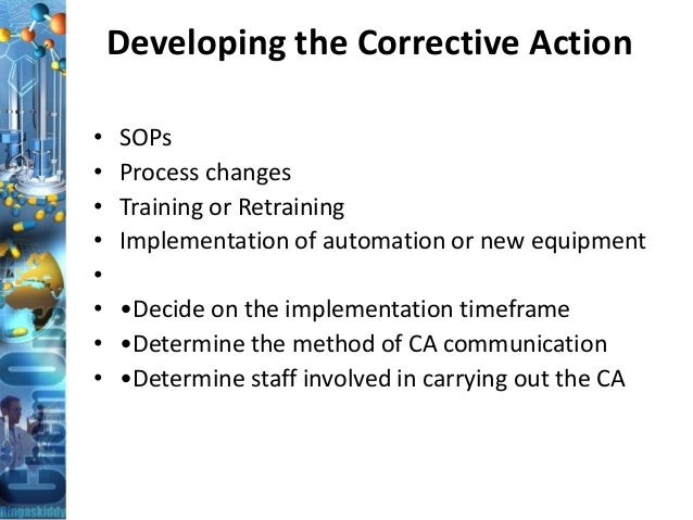 Developing the Corrective Action • SOPs • Process changes • Training or Retraining • Implementation of automation or new e...