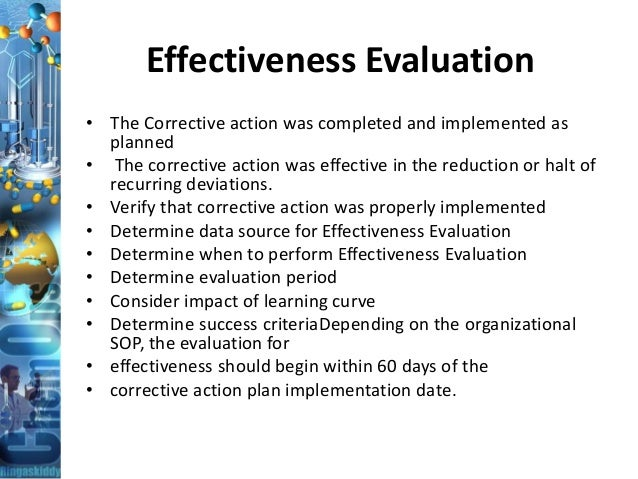 Effectiveness Evaluation • The Corrective action was completed and implemented as planned • The corrective action was effe...