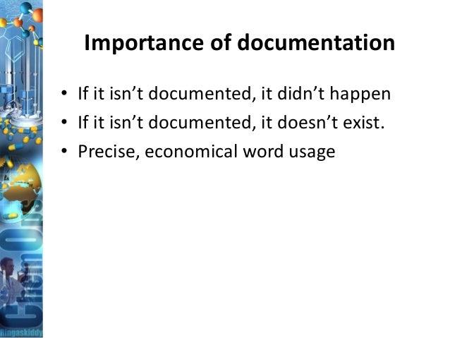 Importance of documentation • If it isn't documented, it didn't happen • If it isn't documented, it doesn't exist. • Preci...