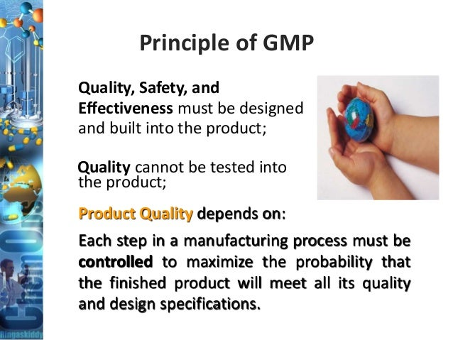 Principle of GMP Quality, Safety, and Effectiveness must be designed and built into the product; Quality cannot be tested ...