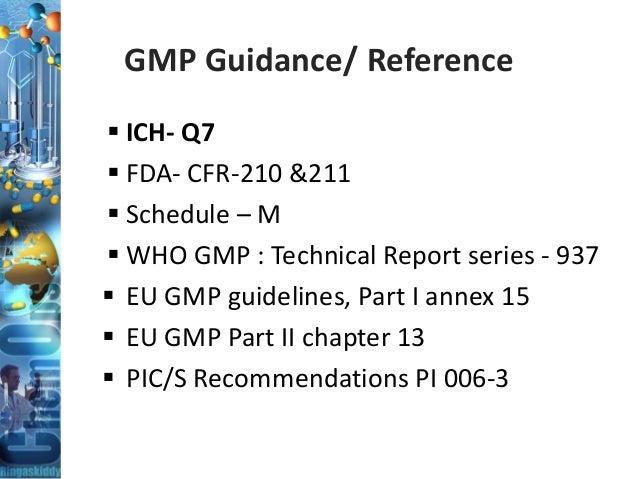 GMP Guidance/ Reference  ICH- Q7  FDA- CFR-210 &211  Schedule – M  WHO GMP : Technical Report series - 937  EU GMP gu...