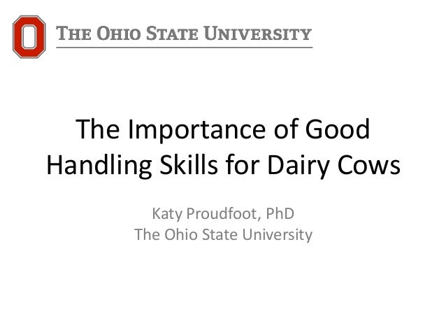 The Importance of Good Handling Skills for Dairy Cows Katy Proudfoot, PhD The Ohio State University