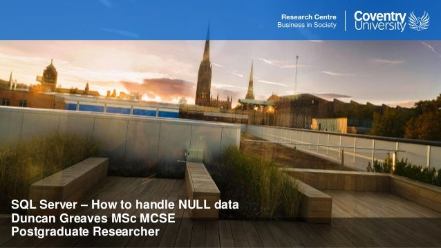 SQL Server – How to handle NULL data Duncan Greaves MSc MCSE Postgraduate Researcher
