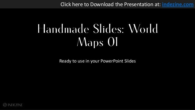 Handmade Slides: World Maps 01 Ready to use in your PowerPoint Slides Click here to Download the Presentation at: indezine...