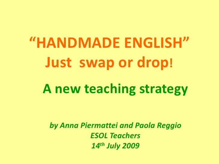 """HANDMADE ENGLISH""Just  swap or drop!<br />A newteachingstrategy<br />by Anna Piermattei and Paola ReggioESOL Teachers14th..."