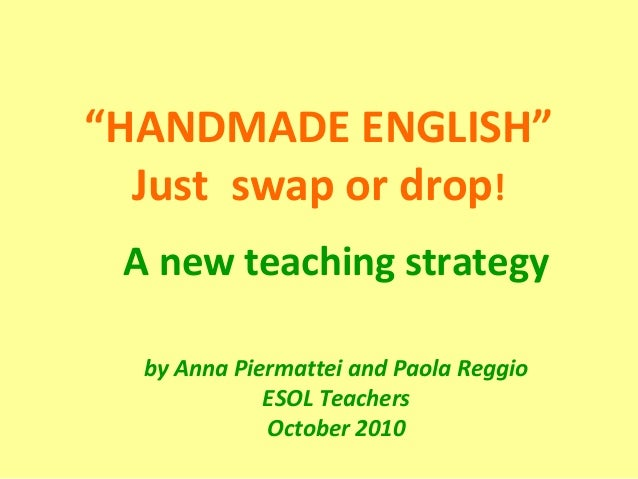 """HANDMADE ENGLISH"" Just swap or drop! A new teaching strategy by Anna Piermattei and Paola Reggio ESOL Teachers October 20..."