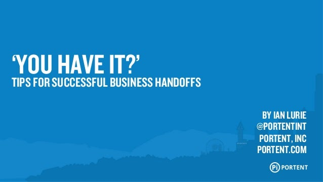 'YOU HAVE IT?'  TIPS FOR SUCCESSFUL BUSINESS HANDOFFS  BY IAN LURIE  @PORTENTINT  PORTENT, INC  PORTENT.COM