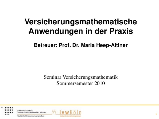 Versicherungsmathematische Anwendungen in der Praxis  Betreuer: Prof. Dr. Maria Heep-Altiner      Seminar Versicherungsmat...