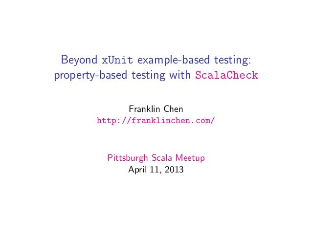 Beyond xUnit example-based testing:property-based testing with ScalaCheck              Franklin Chen        http://frankli...