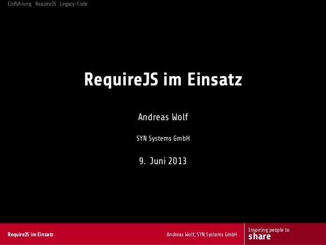 Einführung RequireJS Legacy-CodeRequireJS im EinsatzAndreas WolfSYN Systems GmbH9. Juni 2013RequireJS im Einsatz Andreas W...