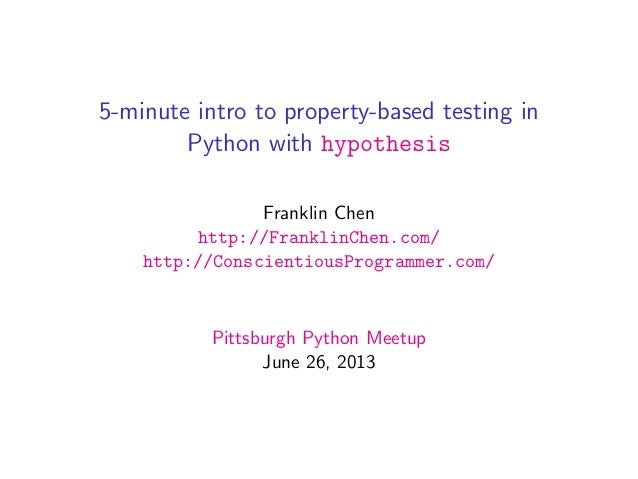 5-minute intro to property-based testing inPython with hypothesisFranklin Chenhttp://FranklinChen.com/http://Conscientious...