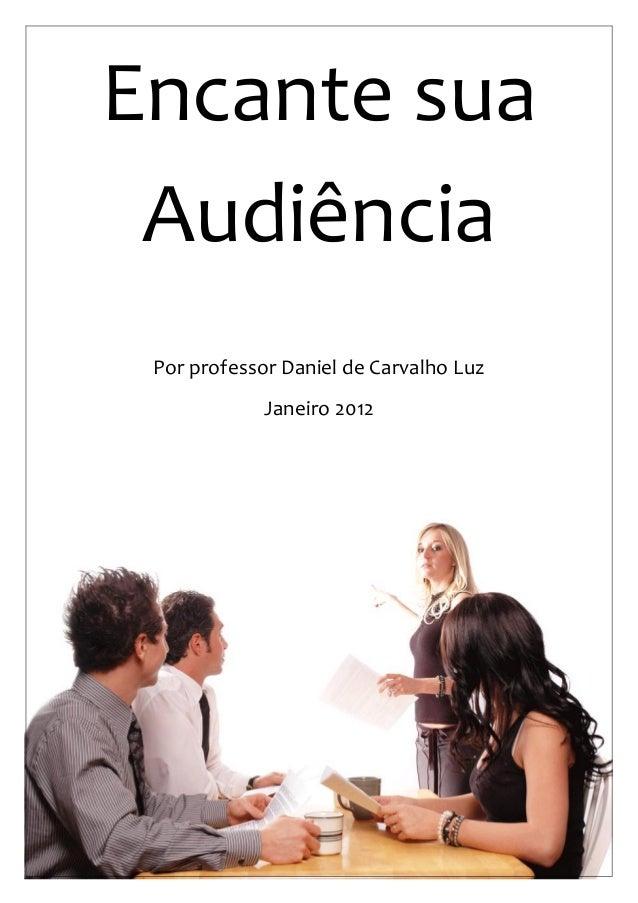 1  Encante sua Audiência  Por professor Daniel de Carvalho Luz  Janeiro 2012