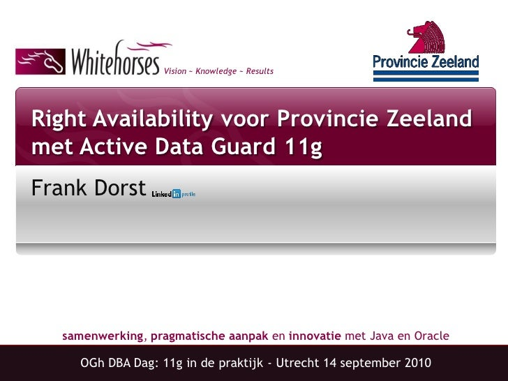 Vision ~ Knowledge ~ Results     Right Availability voor Provincie Zeeland met Active Data Guard 11g Frank Dorst       sam...