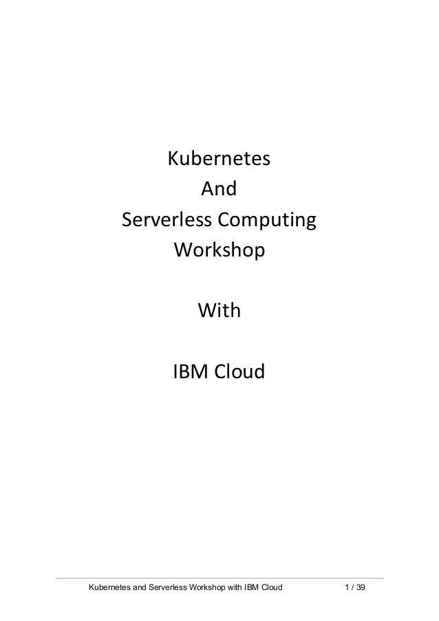 Kubernetes And Serverless Computing Workshop With IBM Cloud Kubernetes and Serverless Workshop with IBM Cloud 1 / 39